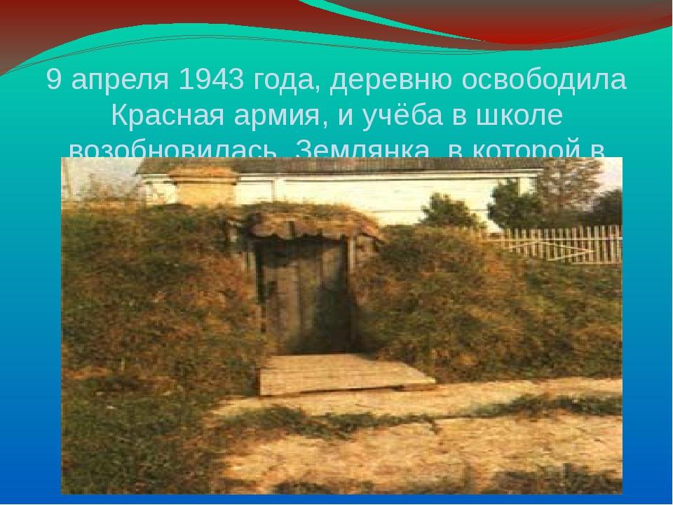 9 апреля 1943 года, деревню освободила Красная армия, и учёба в школе возобн...