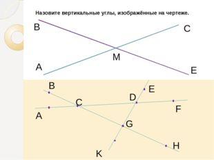 Назовите вертикальные углы, изображённые на чертеже. A В М С Е B A C E F D K