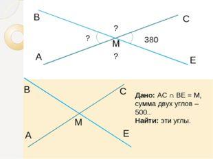 A В М С Е 380 ? ? ? Дано: АС ∩ ВЕ = М, сумма двух углов – 500.. Найти: эти у