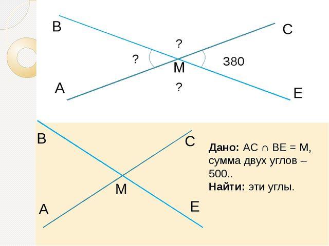 A В М С Е 380 ? ? ? Дано: АС ∩ ВЕ = М, сумма двух углов – 500.. Найти: эти у...