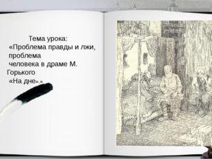 Тема урока: «Проблема правды и лжи, проблема человека в драме М. Горького «Н