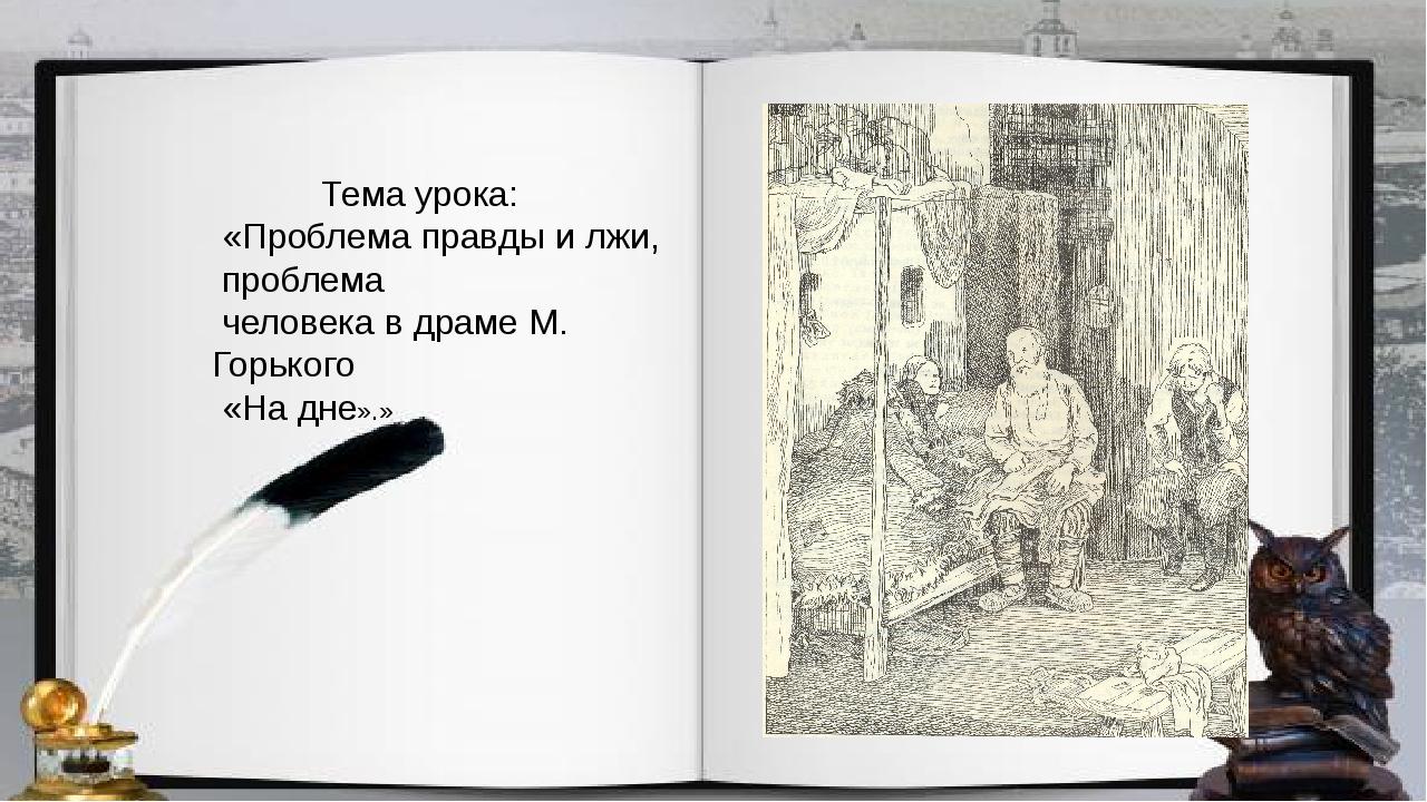 Тема урока: «Проблема правды и лжи, проблема человека в драме М. Горького «Н...