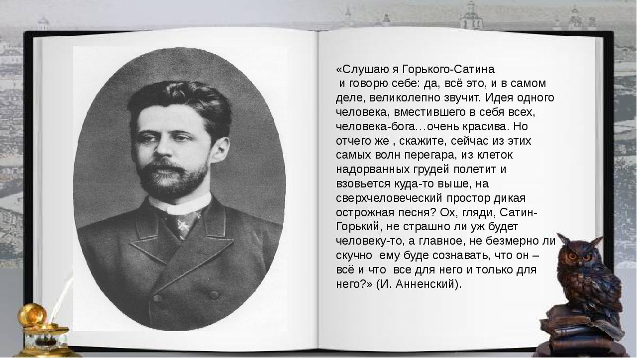 «Слушаю я Горького-Сатина и говорю себе: да, всё это, и в самом деле, велико...