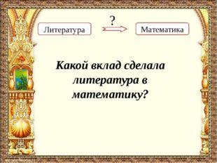 Математика Литература ? Какой вклад сделала литература в математику?