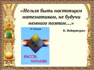 «Нельзя быть настоящим математиком, не будучи немного поэтом…» К. Вейерштрасс