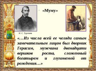 И. С. Тургенев «Муму» «…Из числа всей ее челяди самым замечательным лицом был