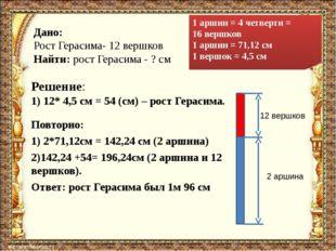 Решение: 1) 12* 4,5 см = 54 (см) – рост Герасима. 1 аршин = 4 четверти = 16 в