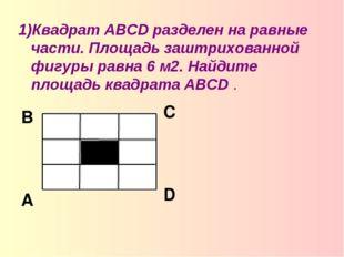 1)Квадрат ABCD разделен на равные части. Площадь заштрихованной фигуры равна