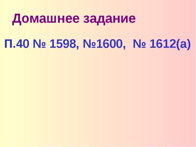 Домашнее задание П.40 № 1598, №1600, № 1612(а)