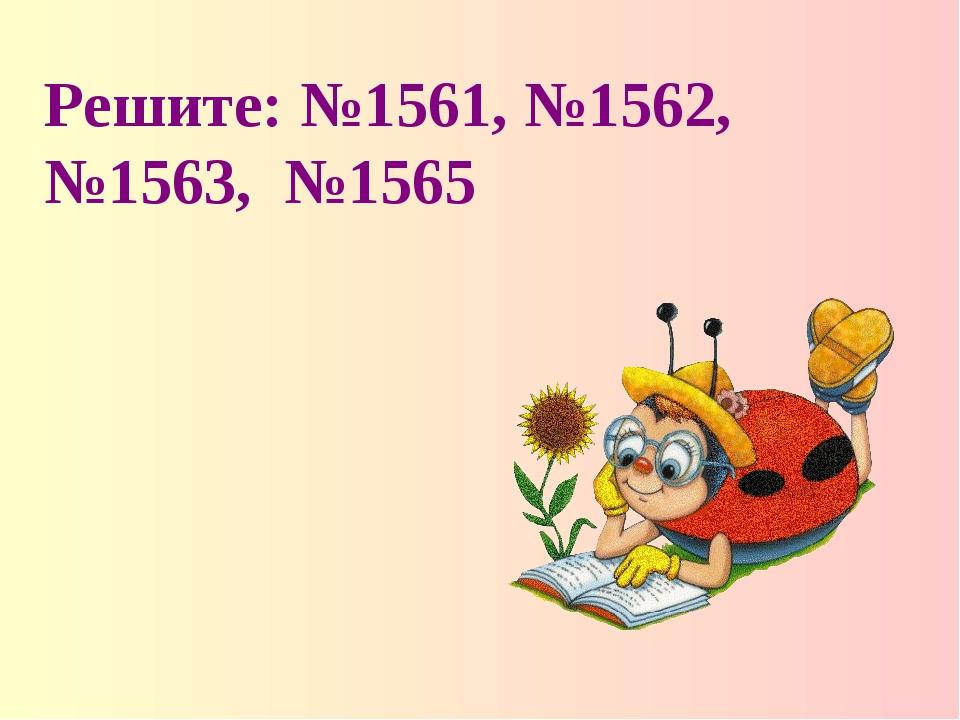 Решите: №1561, №1562, №1563, №1565