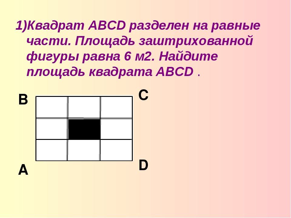 1)Квадрат ABCD разделен на равные части. Площадь заштрихованной фигуры равна...