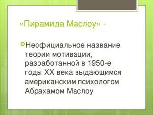 «Пирамида Маслоу» - Неофициальное название теории мотивации, разработанной в