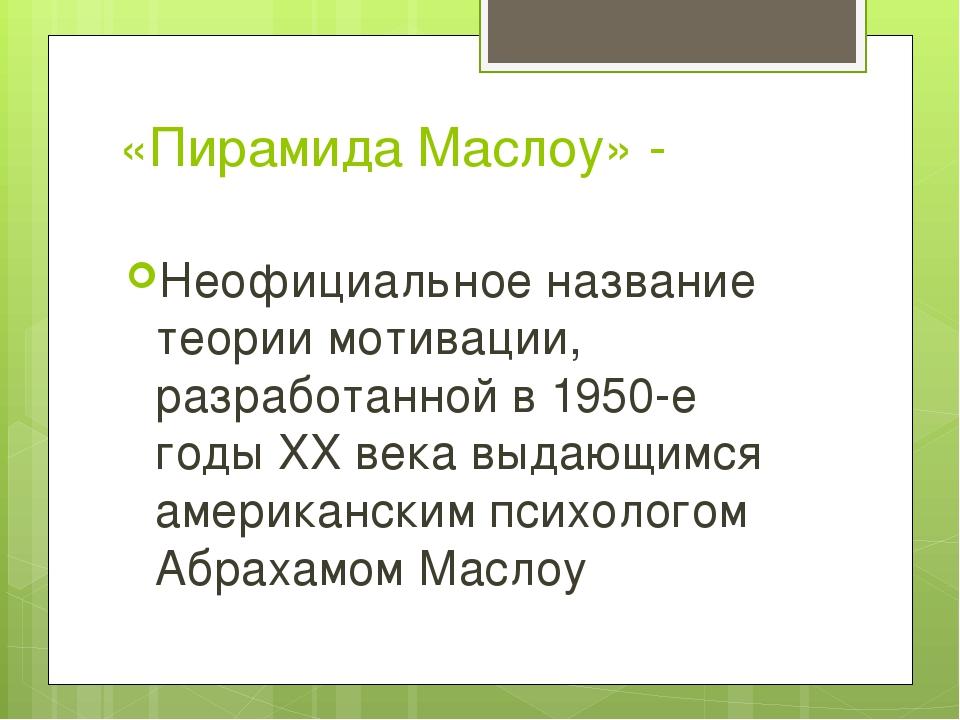 «Пирамида Маслоу» - Неофициальное название теории мотивации, разработанной в...