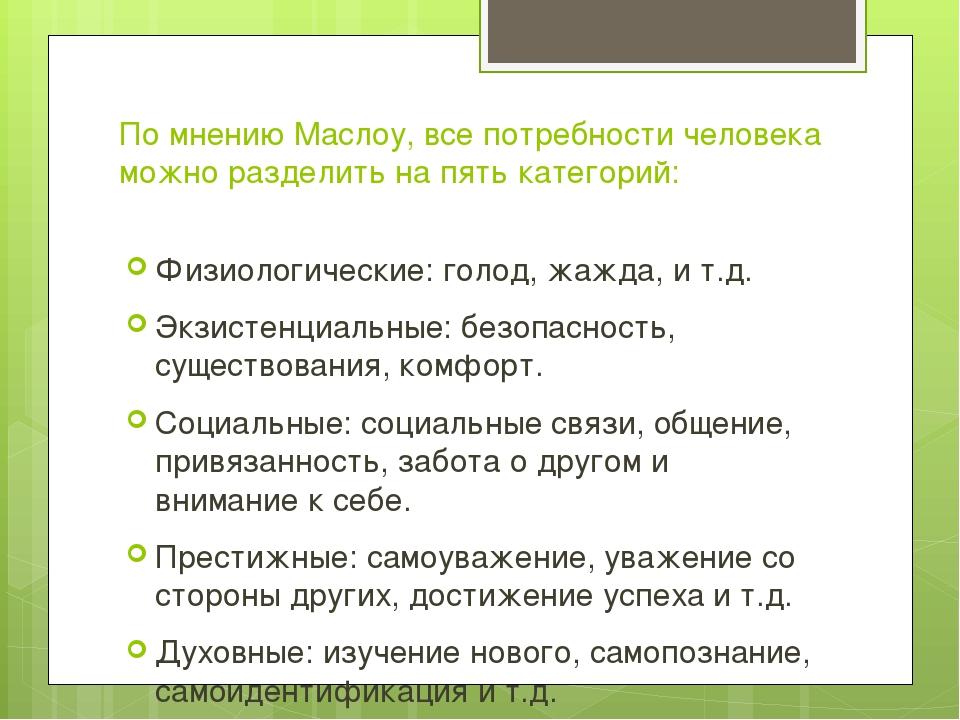 По мнению Маслоу, все потребности человека можно разделить на пять категорий:...