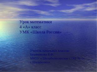 Урок математики 4 «А» класс УМК «Школа России» Учитель начальных классов: Бра