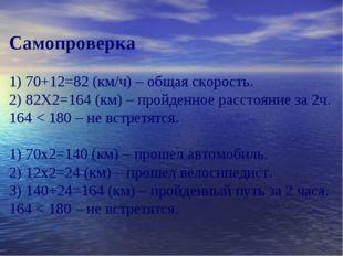 Самопроверка 1) 70+12=82 (км/ч) – общая скорость. 2) 82Х2=164 (км) – пройденн