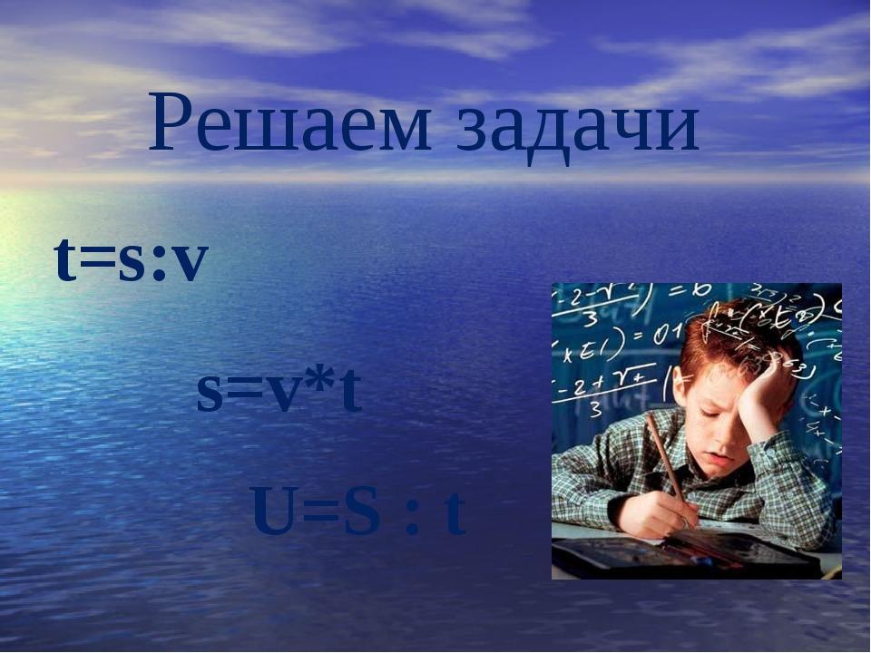 Решаем задачи t=s:v s=v*t U=S : t