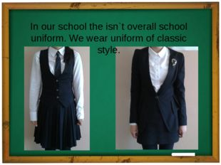 In our school the isn`t overall school uniform. We wear uniform of classic st