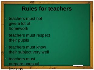 Rules for teachers teachers must not give a lot of homework teachers must res