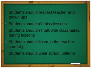 Students should respect teacher and grown ups Students shouldn`t miss lessons