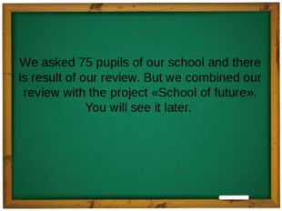 We asked 75 pupils of our school and there is result of our review. But we co
