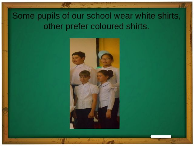 Some pupils of our school wear white shirts, other prefer coloured shirts.