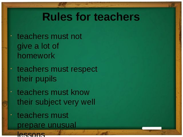 Rules for teachers teachers must not give a lot of homework teachers must res...