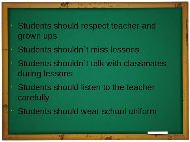 Students should respect teacher and grown ups Students shouldn`t miss lessons...