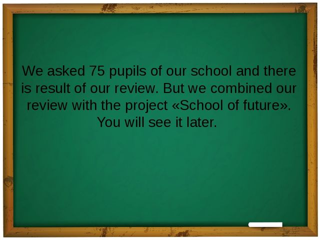 We asked 75 pupils of our school and there is result of our review. But we co...