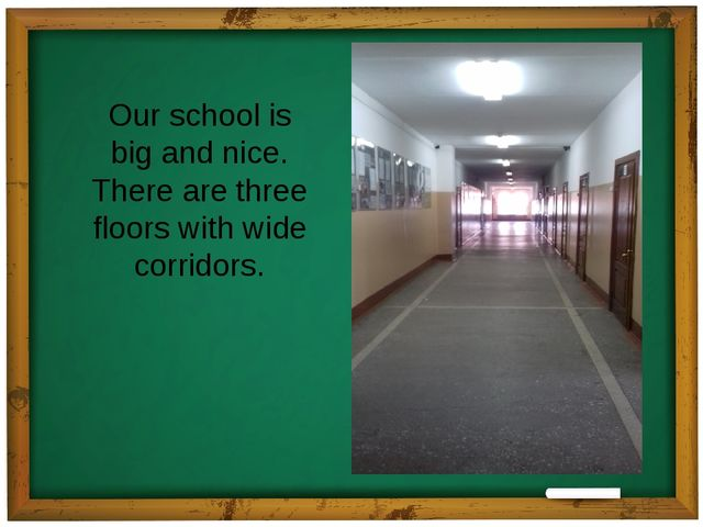 Our school is big and nice. There are three floors with wide corridors.