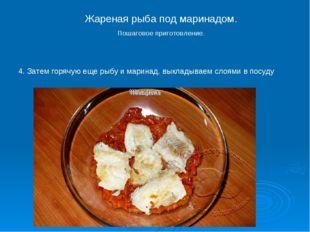 4. Затем горячую еще рыбу и маринад, выкладываем слоями в посуду Жареная рыба