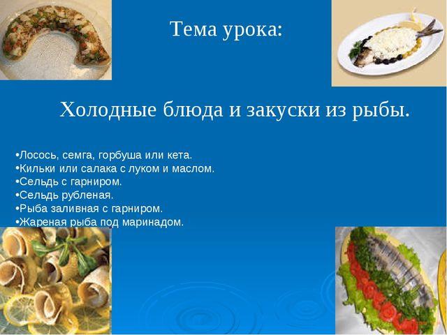 Тема урока: Холодные блюда и закуски из рыбы. Лосось, семга, горбуша или кета...