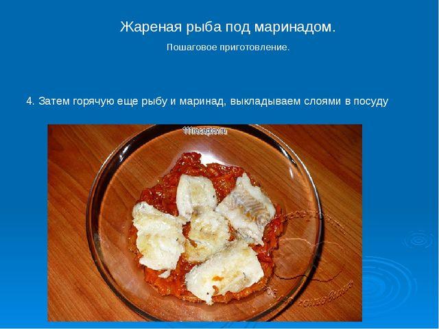 4. Затем горячую еще рыбу и маринад, выкладываем слоями в посуду Жареная рыба...