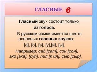 Гласный звук состоит только из голоса. В русском языке имеется шесть осно