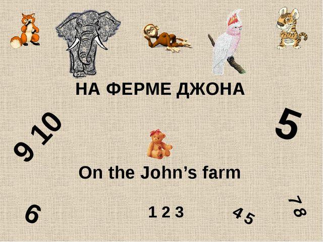 НА ФЕРМЕ ДЖОНА On the John's farm 5 9 10 4 5 6 1 2 3 7 8