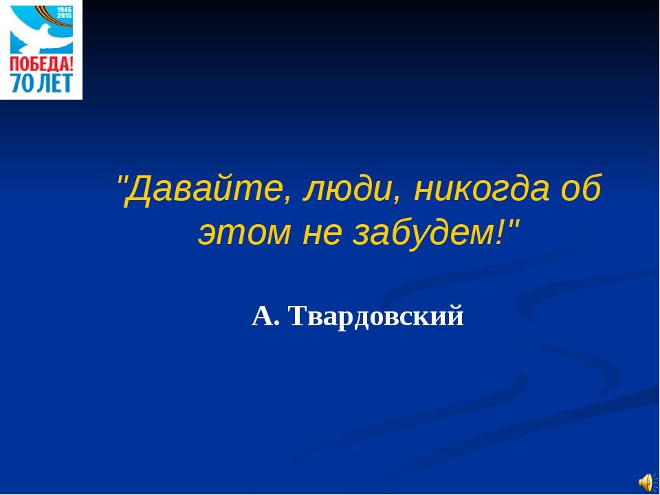 """""""Давайте, люди, никогда об этом не забудем!"""" А. Твардовский"""