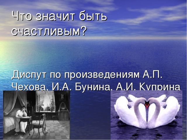 Что значит быть счастливым? Диспут по произведениям А.П. Чехова, И.А. Бунина,...