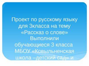 Проект по русскому языку для 3класса на тему «Рассказ о слове» Выполнили обуч