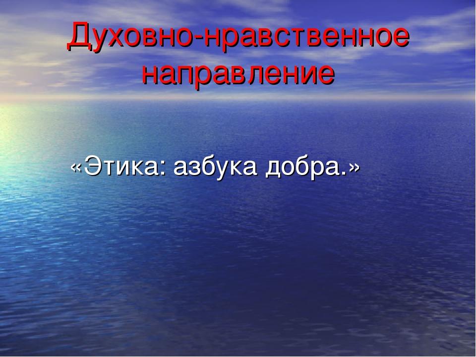 Духовно-нравственное направление «Этика: азбука добра.»