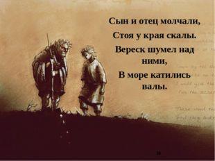 Сын и отец молчали, Стоя у края скалы. Вереск шумел над ними, В море катились