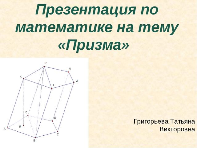 Презентация по математике на тему «Призма» Григорьева Татьяна Викторовна