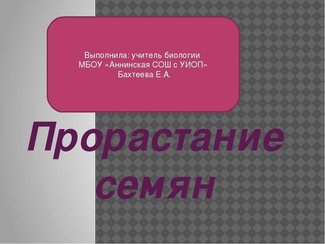 Прорастание семян Выполнила: учитель биологии МБОУ «Аннинская СОШ с УИОП» Бах...