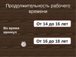 Продолжительность рабочего времени Во время каникул 5 часов в день От 14 до 1