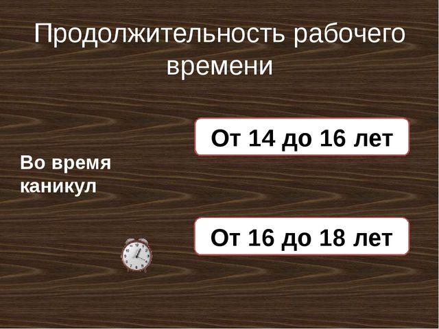 Продолжительность рабочего времени Во время каникул 5 часов в день От 14 до 1...