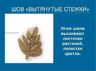 Этим швом вышивают листочки растений, лепестки цветов.