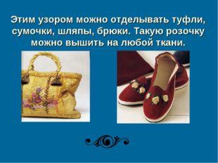 Этим узором можно отделывать туфли, сумочки, шляпы, брюки. Такую розочку можн