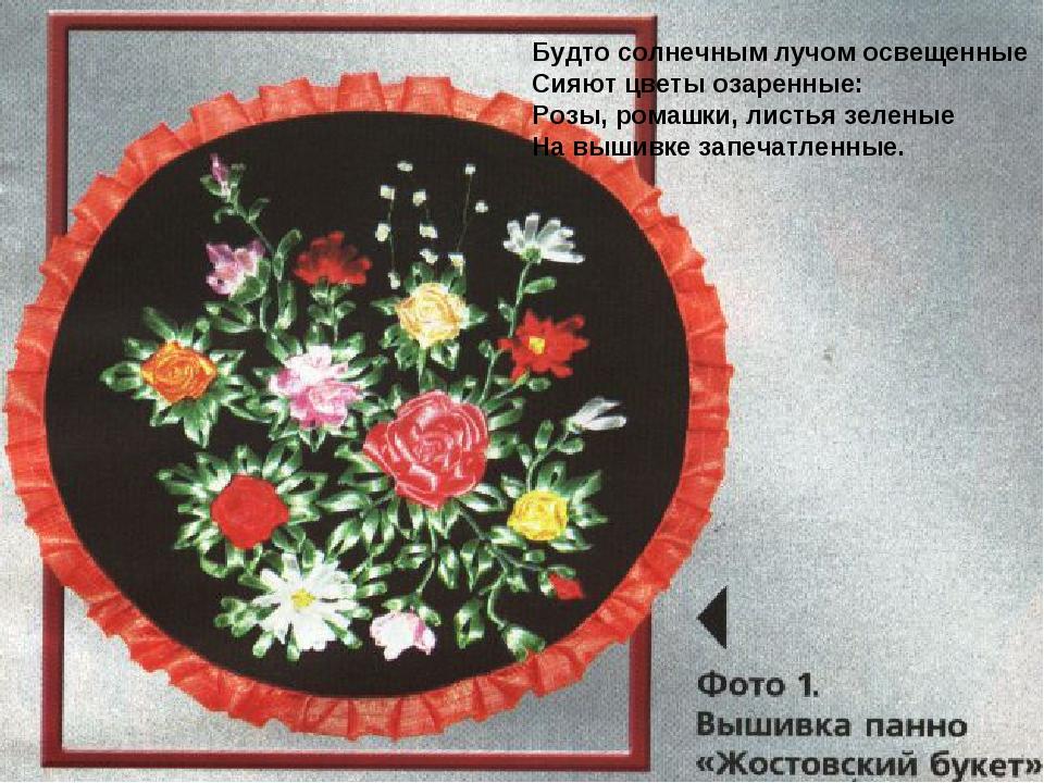 Будто солнечным лучом освещенные Сияют цветы озаренные: Розы, ромашки, листья...