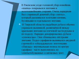 В Ржевском уезде головной убор-повойник «шапка» покрывался лентами и золотош