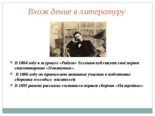 В 1884 году в журнале «Радуга» Телешов публикует своё первое стихотворение «П