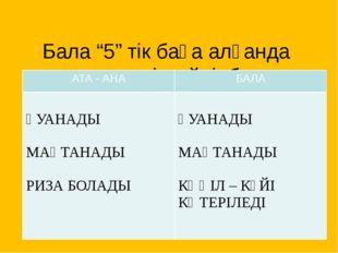 """Бала """"5"""" тік баға алғанда ата –ана не істейді, бала не істейді? АТА - АНА БА"""